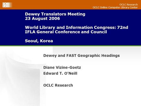 OCLC Research OCLC Online Computer Library Center Dewey Translators Meeting 23 August 2006 World Library and Information Congress: 72nd IFLA General Conference.