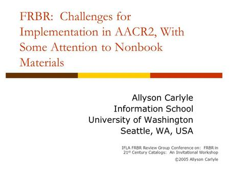 FRBR: Challenges for Implementation in AACR2, With Some Attention to Nonbook Materials Allyson Carlyle Information School University of Washington Seattle,
