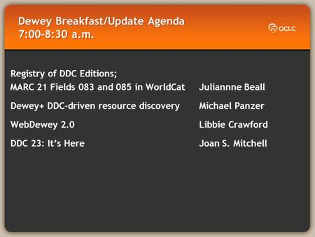 Dewey Breakfast/Update Agenda 7:00-8:30 a.m. Registry of DDC Editions; MARC 21 Fields 083 and 085 in WorldCat Juliannne Beall Dewey+ DDC-driven resource.