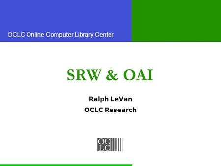 OCLC Online Computer Library Center SRW & OAI Ralph LeVan OCLC Research.