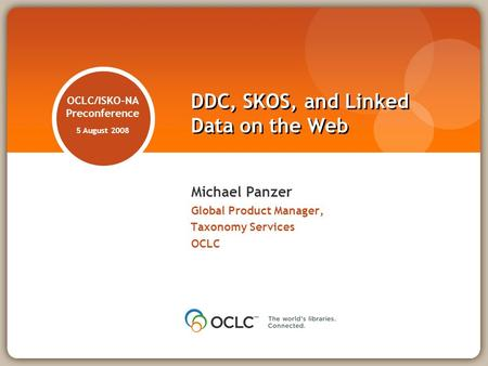 OCLC/ISKO-NA Preconference 5 August 2008 Michael Panzer Global Product Manager, Taxonomy Services OCLC DDC, SKOS, and Linked Data on the Web.