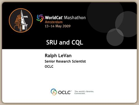 SRU and CQL Ralph LeVan Senior Research Scientist OCLC.