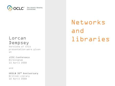 Networks and libraries Lorcan Dempsey Versions of this presentation were given at JISC Conference Birmingham 15 April 2008 and UKOLN 30 th Anniversary.