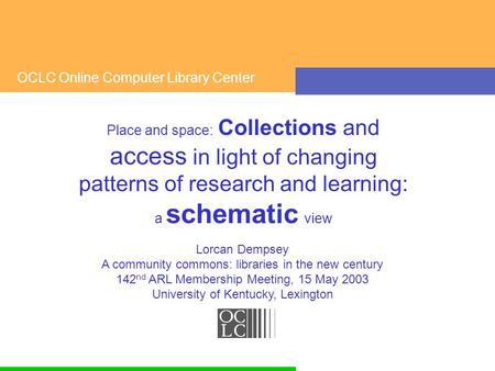 OCLC Online Computer Library Center Place and space: Collections and access in light of changing patterns of research and learning: a schematic view Lorcan.