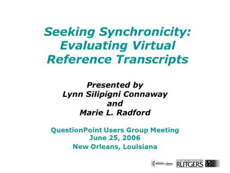 Seeking Synchronicity: Evaluating Virtual Reference Transcripts Presented by Lynn Silipigni Connaway and Marie L. Radford QuestionPoint Users Group Meeting.