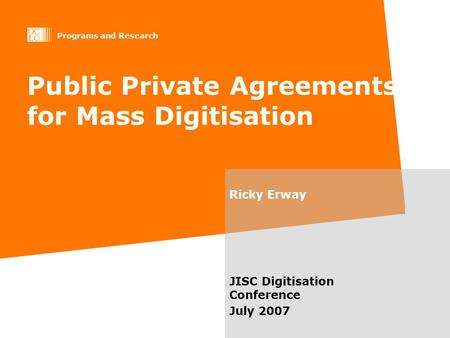 Programs and Research Public Private Agreements for Mass Digitisation Ricky Erway JISC Digitisation Conference July 2007.