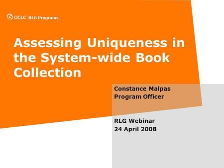 RLG Programs Assessing Uniqueness in the System-wide Book Collection Constance Malpas Program Officer RLG Webinar 24 April 2008.