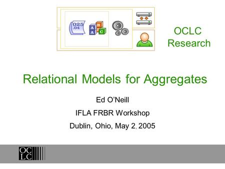 Relational Models for Aggregates Ed ONeill IFLA FRBR Workshop Dublin, Ohio, May 2, 2005 OCLC Research.