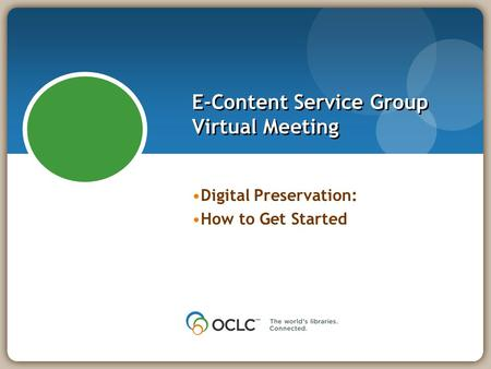 E-Content Service Group Virtual Meeting Digital Preservation: How to Get Started.