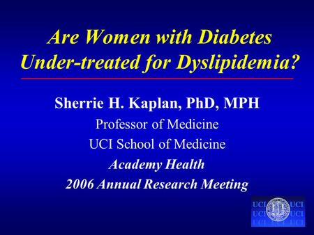 Are Women with Diabetes Under-treated for Dyslipidemia? Sherrie H. Kaplan, PhD, MPH Professor of Medicine UCI School of Medicine Academy Health 2006 Annual.