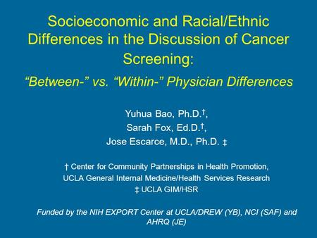 Socioeconomic and Racial/Ethnic Differences in the Discussion of Cancer Screening: Between- vs. Within- Physician Differences Yuhua Bao, Ph.D., Sarah Fox,