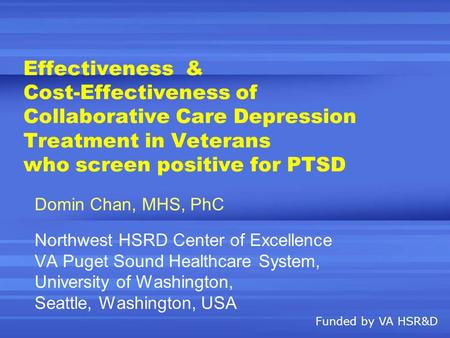 Effectiveness & Cost-Effectiveness of Collaborative Care Depression Treatment in Veterans who screen positive for PTSD Domin Chan, MHS, PhC Northwest HSRD.