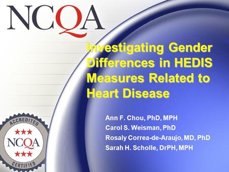 Investigating Gender Differences in HEDIS Measures Related to Heart Disease Ann F. Chou, PhD, MPH Carol S. Weisman, PhD Rosaly Correa-de-Araujo, MD, PhD.