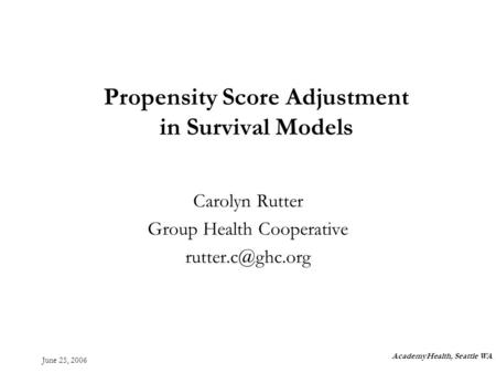 June 25, 2006 Propensity Score Adjustment in Survival Models Carolyn Rutter Group Health Cooperative AcademyHealth, Seattle WA.