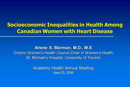 Socioeconomic Inequalities in Health Among Canadian Women with Heart Disease Arlene S. Bierman, M.D., M.S Ontario Womens Health Council Chair in Womens.