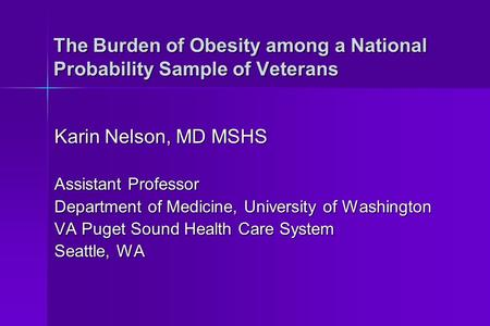 The Burden of Obesity among a National Probability Sample of Veterans Karin Nelson, MD MSHS Assistant Professor Department of Medicine, University of Washington.