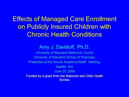 Effects of Managed Care Enrollment on Publicly Insured Children with Chronic Health Conditions Amy J. Davidoff, Ph.D. University of Maryland Baltimore.