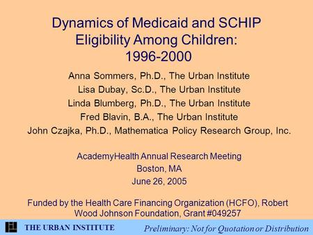 THE URBAN INSTITUTE Preliminary: Not for Quotation or Distribution Dynamics of Medicaid and SCHIP Eligibility Among Children: 1996-2000 Anna Sommers, Ph.D.,