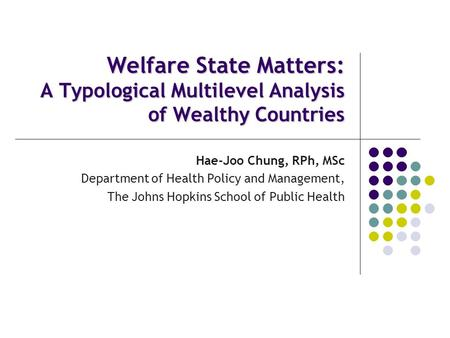 Welfare State Matters: A Typological Multilevel Analysis of Wealthy Countries Hae-Joo Chung, RPh, MSc Department of Health Policy and Management, The Johns.