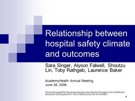 1 Relationship between hospital safety climate and outcomes Sara Singer, Alyson Falwell, Shoutzu Lin, Toby Rathgeb, Laurence Baker AcademyHealth Annual.