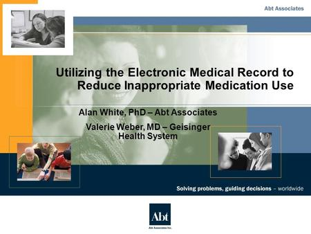 Utilizing the Electronic Medical Record to Reduce Inappropriate Medication Use Alan White, PhD – Abt Associates Valerie Weber, MD – Geisinger Health System.
