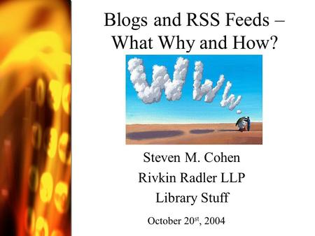 Blogs and RSS Feeds – What Why and How? Steven M. Cohen Rivkin Radler LLP Library Stuff October 20 st, 2004.