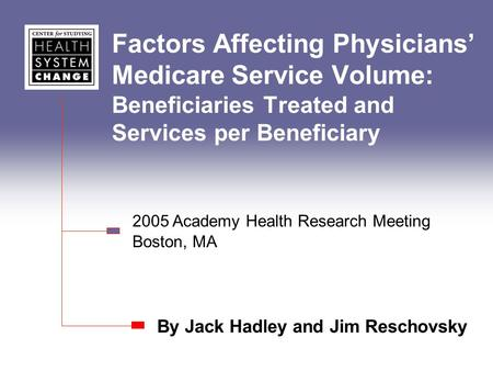 Factors Affecting Physicians Medicare Service Volume: Beneficiaries Treated and Services per Beneficiary By Jack Hadley and Jim Reschovsky 2005 Academy.