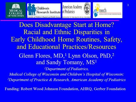 1 Does Disadvantage Start at Home? Racial and Ethnic Disparities in Early Childhood Home Routines, Safety, and Educational Practices/Resources Glenn Flores,