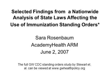 Selected Findings from a Nationwide Analysis of State Laws Affecting the Use of Immunization Standing Orders* Sara Rosenbaum AcademyHealth ARM June 2,