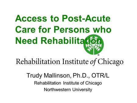 Access to Post-Acute Care for Persons who Need Rehabilitation Trudy Mallinson, Ph.D., OTR/L Rehabilitation Institute of Chicago Northwestern University.