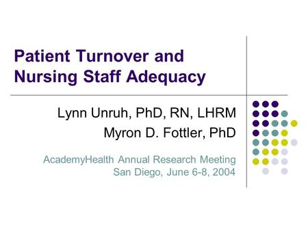 Patient Turnover and Nursing Staff Adequacy Lynn Unruh, PhD, RN, LHRM Myron D. Fottler, PhD AcademyHealth Annual Research Meeting San Diego, June 6-8,
