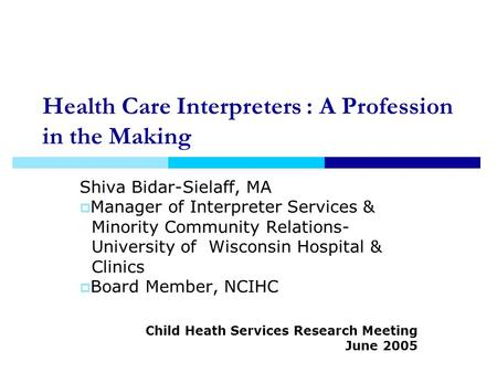 Health Care Interpreters : A Profession in the Making Shiva Bidar-Sielaff, MA Manager of Interpreter Services & Minority Community Relations- University.