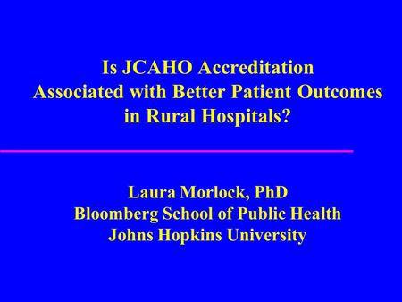 Is JCAHO Accreditation Associated with Better Patient Outcomes in Rural Hospitals? Laura Morlock, PhD Bloomberg School of Public Health Johns Hopkins University.