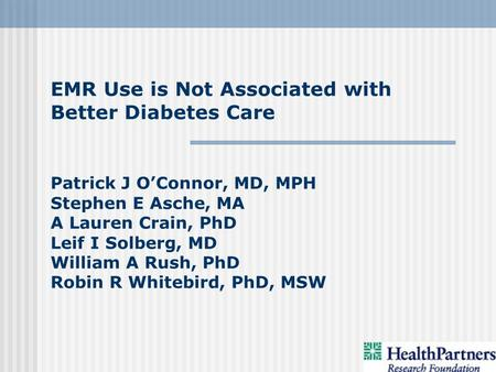 EMR Use is Not Associated with Better Diabetes Care Patrick J OConnor, MD, MPH Stephen E Asche, MA A Lauren Crain, PhD Leif I Solberg, MD William A Rush,