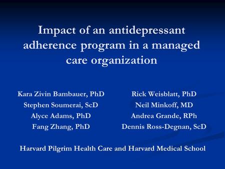 Impact of an antidepressant adherence program in a managed care organization Kara Zivin Bambauer, PhD Stephen Soumerai, ScD Alyce Adams, PhD Fang Zhang,