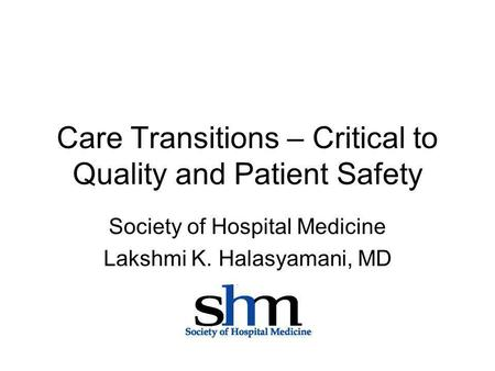 Care Transitions – Critical to Quality and Patient Safety Society of Hospital Medicine Lakshmi K. Halasyamani, MD.