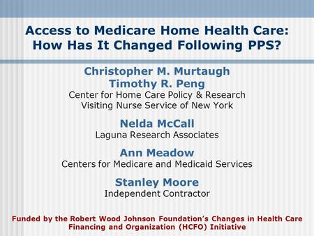 Access to Medicare Home Health Care: How Has It Changed Following PPS? Christopher M. Murtaugh Timothy R. Peng Center for Home Care Policy & Research Visiting.