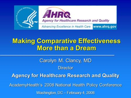Making Comparative Effectiveness More than a Dream Carolyn M. Clancy, MD Director Agency for Healthcare Research and Quality AcademyHealths 2008 National.