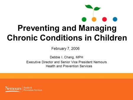 1 Preventing and Managing Chronic Conditions in Children February 7, 2006 Debbie I. Chang, MPH Executive Director and Senior Vice President Nemours Health.