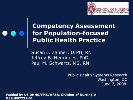 Competency Assessment for Population-focused Public Health Practice Susan J. Zahner, DrPH, RN Jeffrey B. Henriques, PhD Paul M. Schwartz, MS, RN Public.
