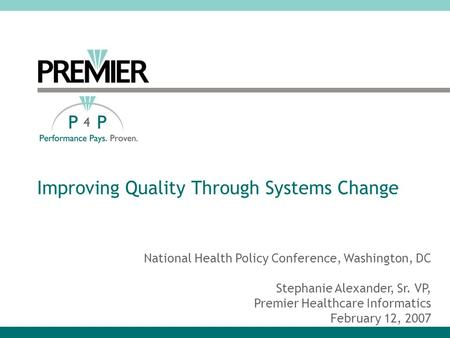Improving Quality Through Systems Change National Health Policy Conference, Washington, DC Stephanie Alexander, Sr. VP, Premier Healthcare Informatics.