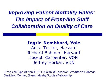 Improving Patient Mortality Rates: The Impact of Front-line Staff Collaboration on Quality of Care Ingrid Nembhard, Yale Anita Tucker, Harvard Richard.