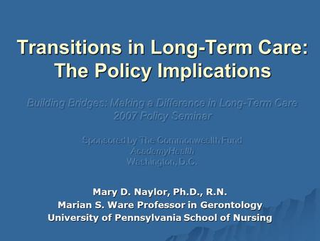 Mary D. Naylor, Ph.D., R.N. Marian S. Ware Professor in Gerontology University of Pennsylvania School of Nursing.