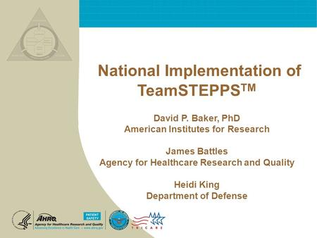 National Implementation of TeamSTEPPS TM David P. Baker, PhD American Institutes for Research James Battles Agency for Healthcare Research and Quality.