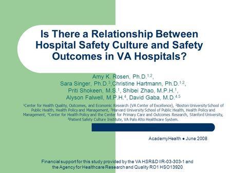 Is There a Relationship Between Hospital Safety Culture and Safety Outcomes in VA Hospitals? Amy K. Rosen, Ph.D. 1,2, Sara Singer, Ph.D. 3,Christine Hartmann,