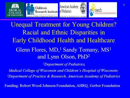 1 Unequal Treatment for Young Children? Racial and Ethnic Disparities in Early Childhood Health and Healthcare Glenn Flores, MD, 1 Sandy Tomany, MS 1 and.