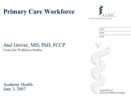 Primary Care Workforce Atul Grover, MD, PhD, FCCP Center for Workforce Studies Academy Health June 3, 2007.
