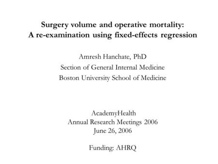 Surgery volume and operative mortality: A re-examination using fixed-effects regression Amresh Hanchate, PhD Section of General Internal Medicine Boston.