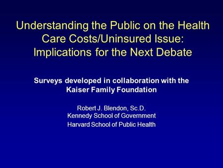 Understanding the Public on the Health Care Costs/Uninsured Issue: Implications for the Next Debate Surveys developed in collaboration with the Kaiser.