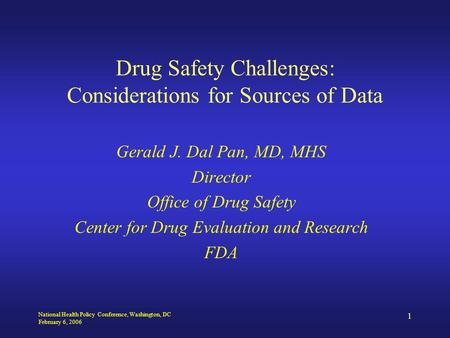 National Health Policy Conference, Washington, DC February 6, 2006 1 Drug Safety Challenges: Considerations for Sources of Data Gerald J. Dal Pan, MD,